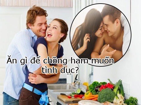 Ăn gì để chồng ham muốn quan hệ giúp nhanh chóng kích thích ở nam ?