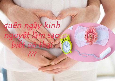Quên ngày kinh nguyệt làm sao biết có thai hay chỉ là trễ kinh